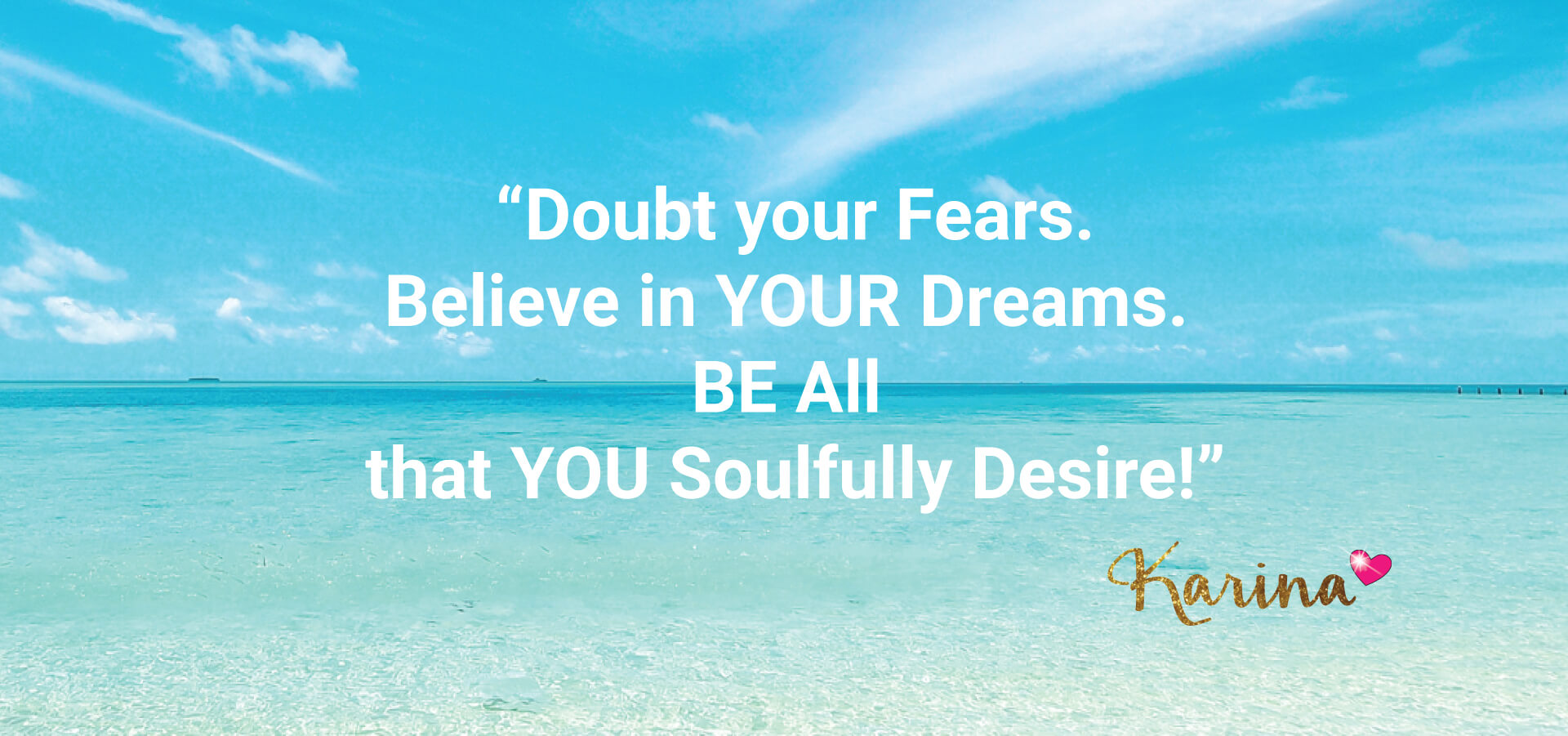 Doubt your fears believe in your dreams be all that you soulfully desire - Karina Ismail